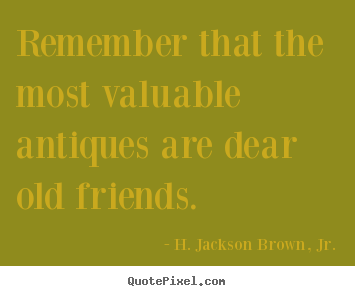 Design picture quotes about friendship - Remember that the most valuable antiques are dear..