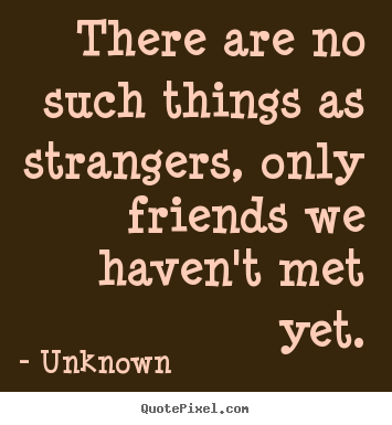Friendship quotes - There are no such things as strangers, only..