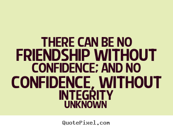 There can be no friendship without confidence; and no confidence,.. Unknown top friendship quotes