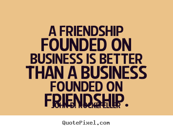 Friendship quote - A friendship founded on business is better than a business founded on..
