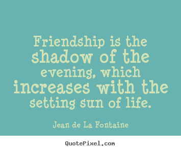 Friendship quotes - Friendship is the shadow of the evening, which increases with the setting..