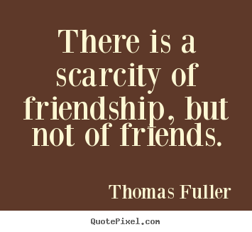 Create custom picture quotes about friendship - There is a scarcity of friendship, but not of friends.