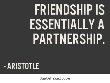 Friendship is essentially a partnership. Aristotle  friendship sayings