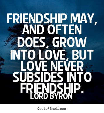Make custom picture quotes about friendship - Friendship may, and often does, grow into love, but love never..