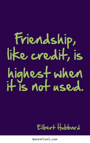 Friendship quote - Friendship, like credit, is highest when it is not used.