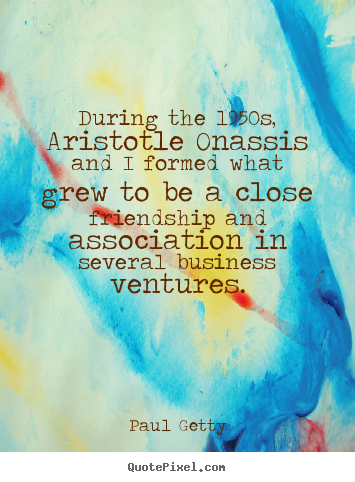 Paul Getty picture quote - During the 1950s, aristotle onassis and i formed.. - Friendship quotes