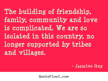 Friendship quotes - The building of friendship, family, community and love is..