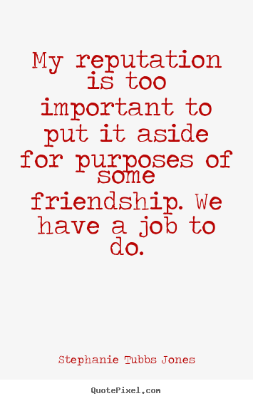 My reputation is too important to put it aside for purposes.. Stephanie Tubbs Jones good friendship quotes