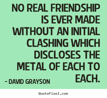 Friendship quotes - No real friendship is ever made without an initial clashing which..