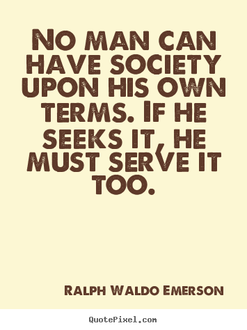 Quotes about friendship - No man can have society upon his own terms. if he seeks it, he must..