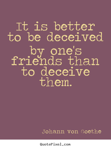 It is better to be deceived by one's friends than to deceive them. Johann Von Goethe best friendship quotes