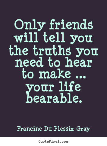 Only friends will tell you the truths you need.. Francine Du Plessix Gray famous friendship sayings