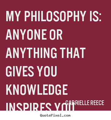 My philosophy is: anyone or anything that gives.. Gabrielle Reece  friendship quotes