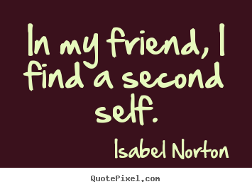 Create custom picture quotes about friendship - In my friend, i find a second self.