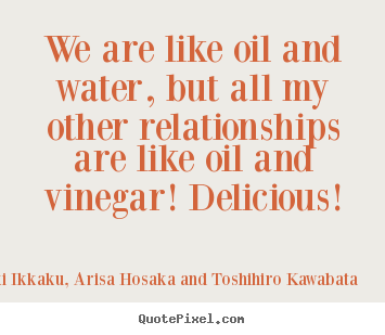 Friendship quote - We are like oil and water, but all my other relationships..