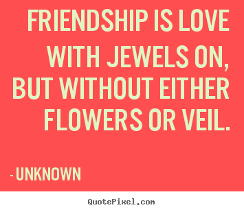 Quotes about friendship - Friendship is love with jewels on, but without either flowers or veil.