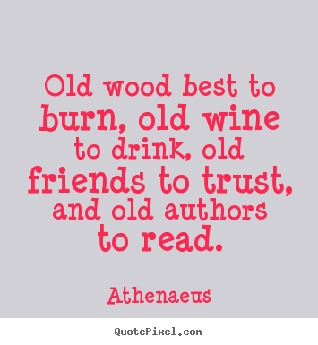 Quotes about friendship - Old wood best to burn, old wine to drink, old friends to trust, and..