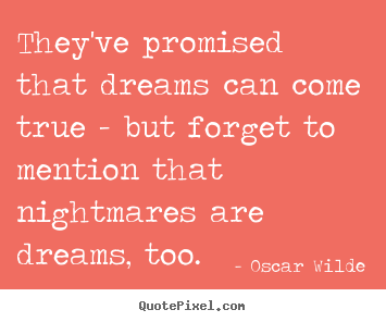 Quotes about friendship - They've promised that dreams can come true..