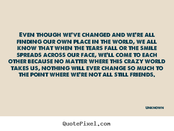 Quotes about friendship - Even though we've changed and we're all finding our own place..