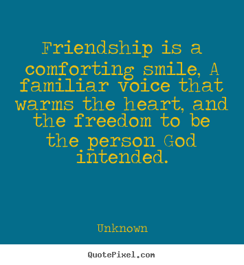 Quotes about friendship - Friendship is a comforting smile, a familiar..