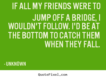 Friendship quote - If all my friends were to jump off a bridge, i wouldn't follow...