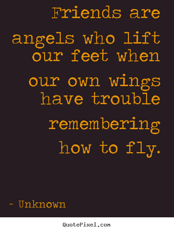 Unknown picture quotes - Friends are angels who lift our feet when our own wings.. - Friendship quote