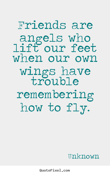 Unknown picture quotes - Friends are angels who lift our feet when our.. - Friendship quote