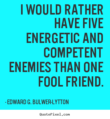 Quotes about friendship - I would rather have five energetic and competent..