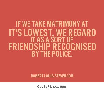 Robert Louis Stevenson image quotes - If we take matrimony at it's lowest, we regard it as a sort.. - Friendship sayings