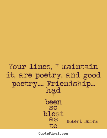 Friendship quote - Your lines, i maintain it, are poetry, and good poetry.... friendship.....