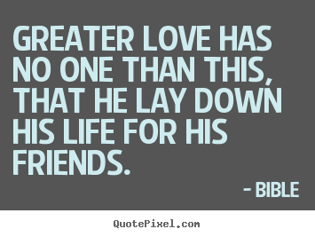 Friendship quotes - Greater love has no one than this, that he lay down his life..