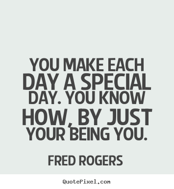 Fred Rogers poster quotes - You make each day a special day. you know how, by just.. - Friendship sayings