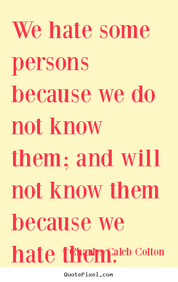 Charles Caleb Colton picture quotes - We hate some persons because we do not know them; and will not know.. - Friendship quote