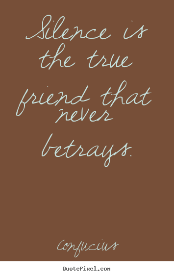 Silence is the true friend that never betrays. Confucius greatest friendship quotes