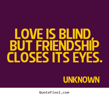 Quote about friendship - Love is blind, but friendship closes its eyes.