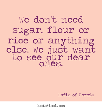 We don't need sugar, flour or rice or anything else. we just.. Hafiz Of Persia popular friendship quotes