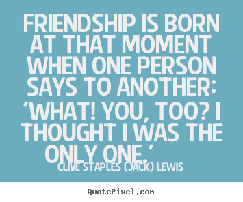 Create picture quotes about friendship - Friendship is born at that moment when one person..