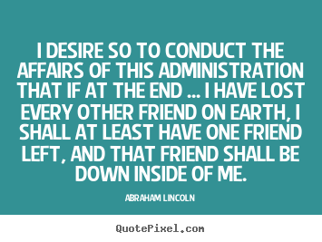 I desire so to conduct the affairs of this administration.. Abraham Lincoln top friendship quotes