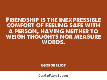 Friendship quote - Friendship is the inexpressible comfort of feeling safe with a..