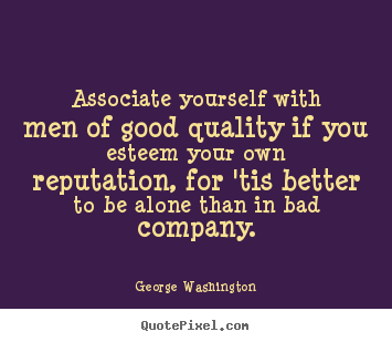 Associate yourself with men of good quality if you esteem your own.. George Washington  friendship quote