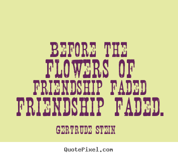 Gertrude Stein picture quotes - Before the flowers of friendship faded friendship faded. - Friendship quote
