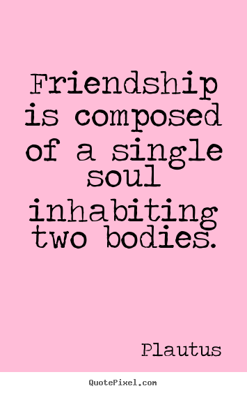 Friendship quote - Friendship is composed of a single soul inhabiting..
