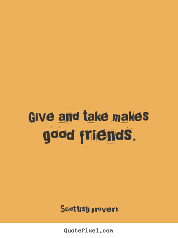 Give and take makes good friends. Scottish Proverb  friendship quote
