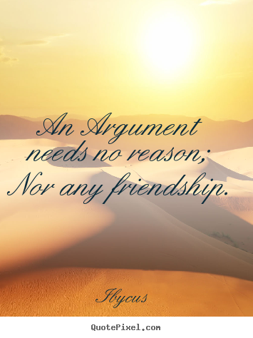 Make picture quotes about friendship - An argument needs no reason; nor any friendship.