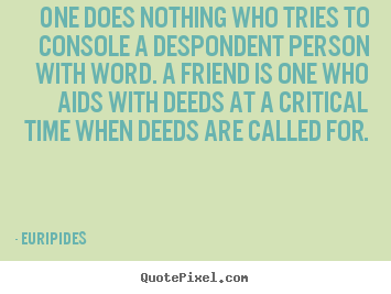 Design custom image quote about friendship - One does nothing who tries to console a despondent..