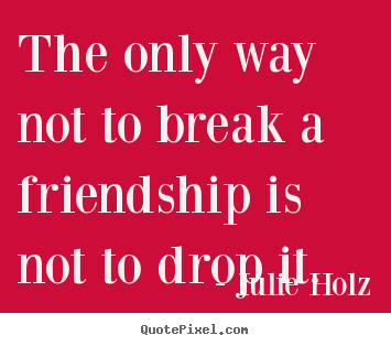 Quote about friendship - The only way not to break a friendship is not to drop..