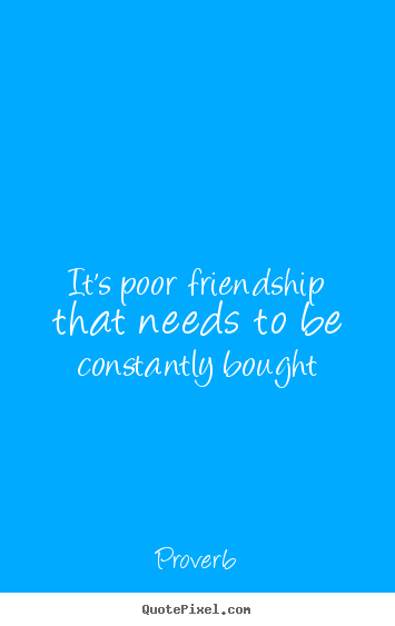 Proverb picture quotes - It's poor friendship that needs to be constantly bought - Friendship quotes