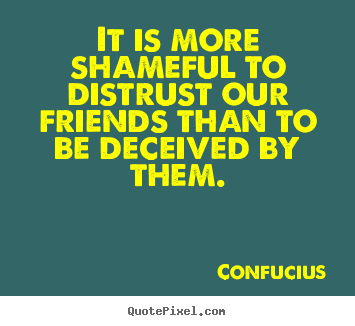 Create graphic picture quotes about friendship - It is more shameful to distrust our friends than to be deceived by..
