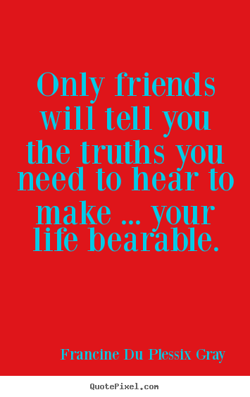 Only friends will tell you the truths you need to hear.. Francine Du Plessix Gray  friendship quote