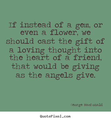 Quote about friendship - If instead of a gem, or even a flower, we should cast the..